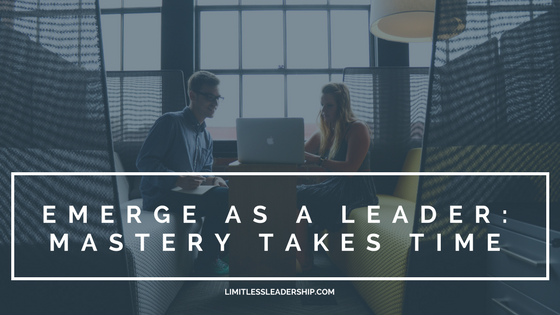 Emerge as a Leader: Mastery Takes Time, Commit Now